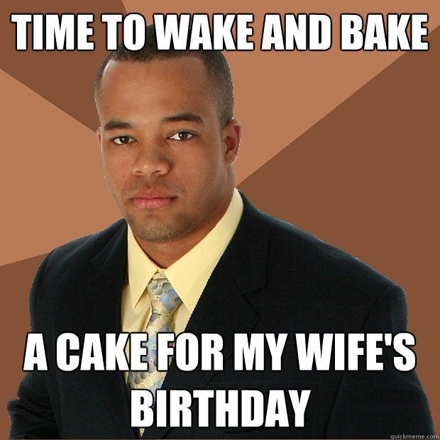 Time to wake and bake a cake for my wife's birthday - Time to wake and bake a cake for my wife's birthday  Successful Black Man