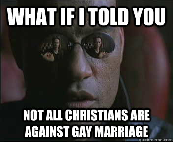 What if I told you Not all christians are against gay marriage - What if I told you Not all christians are against gay marriage  Morpheus SC