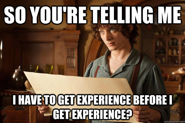 So you're telling me I have to get experience before i get experience? - So you're telling me I have to get experience before i get experience?  Annoyed Frodo