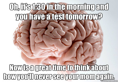 Oh, it's 1:30 in the morning and you have a test tomorrow?  Now is a great time to think about how you'll never see your mom again.   - Oh, it's 1:30 in the morning and you have a test tomorrow?  Now is a great time to think about how you'll never see your mom again.    Scumbag Brain