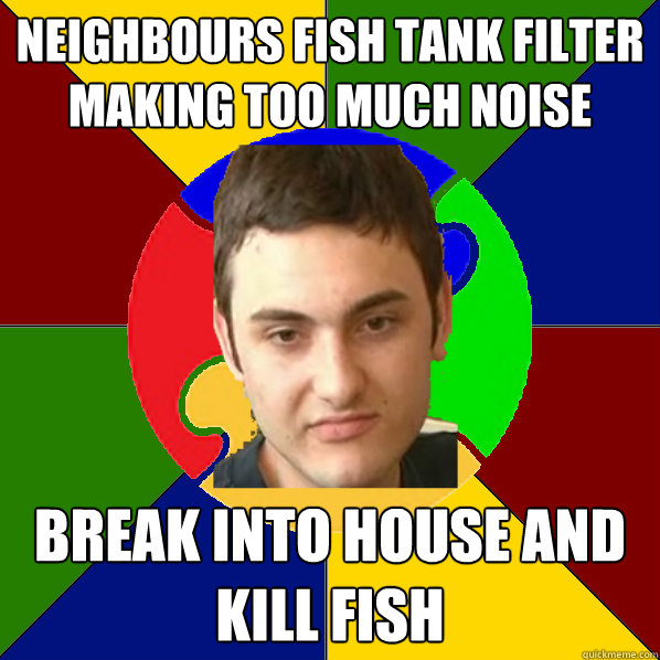 Neighbours fish tank filter making too much noise  break into house and kill fish