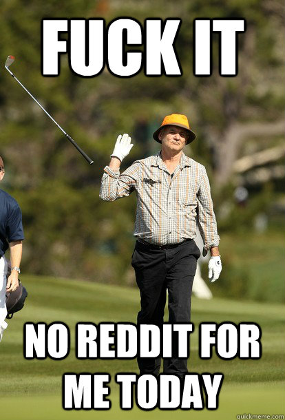 fuck it no reddit for me today - fuck it no reddit for me today  fuck it bill murray