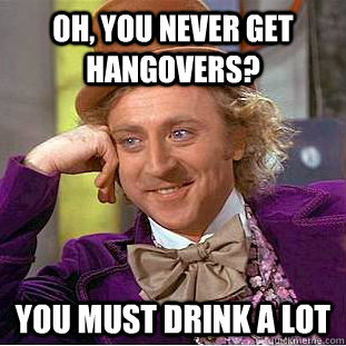 Oh, you never get hangovers? You must drink a lot - Oh, you never get hangovers? You must drink a lot  Creepy Wonka