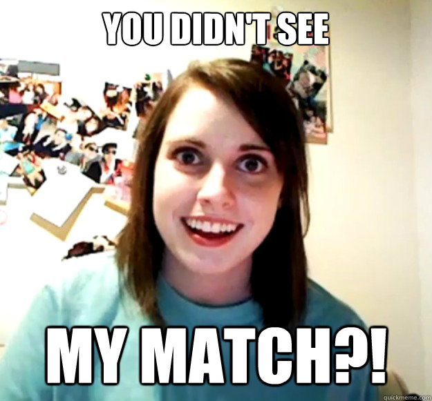 you didn't see MY MATCH?! - you didn't see MY MATCH?!  Overly Attached Girlfriend