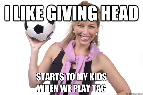 I LIke Giving head starts to my kids when we play tag  No More Sex Mom