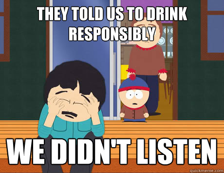 They told us to drink responsibly We didn't listen