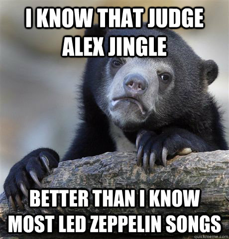 i know that judge alex jingle better than I know most led zeppelin songs - i know that judge alex jingle better than I know most led zeppelin songs  Confession Bear
