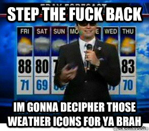 Step the fuck back im gonna decipher those weather icons for ya brah