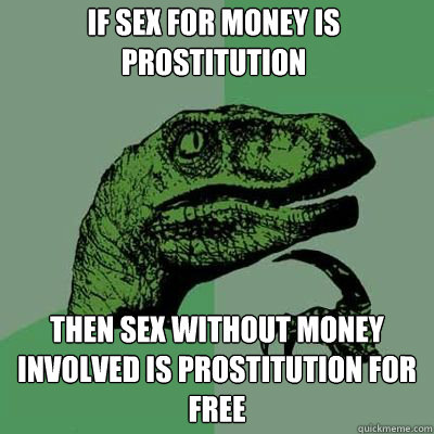 if sex for money is prostitution then sex without money involved is prostitution for free - if sex for money is prostitution then sex without money involved is prostitution for free  Philosorapter