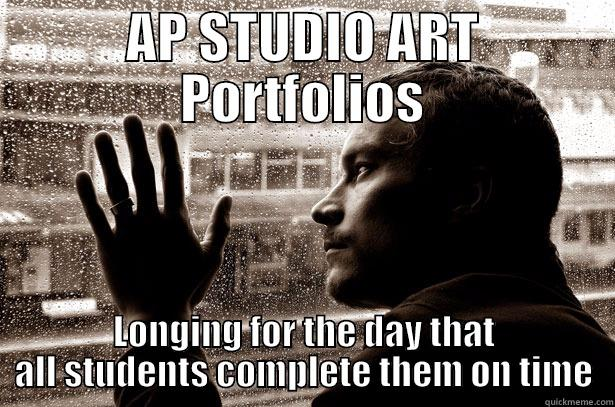 AP STUDIO ART PORTFOLIOS LONGING FOR THE DAY THAT ALL STUDENTS COMPLETE THEM ON TIME Over-Educated Problems
