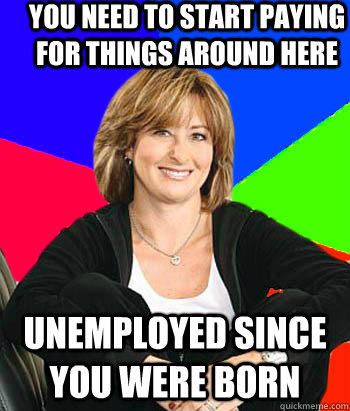 YOU NEED TO START PAYING FOR THINGS AROUND HERE UNEMPLOYED SINCE YOU WERE BORN - YOU NEED TO START PAYING FOR THINGS AROUND HERE UNEMPLOYED SINCE YOU WERE BORN  Sheltering Suburban Mom