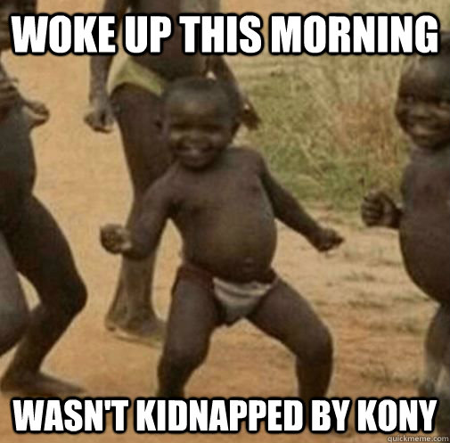 Woke up this morning Wasn't kidnapped by kony  Kony