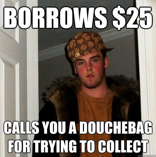 Borrows $25 Calls you a douchebag for trying to collect - Borrows $25 Calls you a douchebag for trying to collect  Scumbag Steve