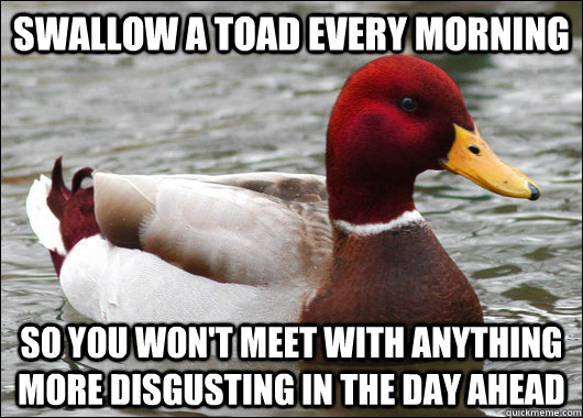 swallow a toad every morning so you won't meet with anything more disgusting in the day ahead - swallow a toad every morning so you won't meet with anything more disgusting in the day ahead  Malicious Advice Mallard