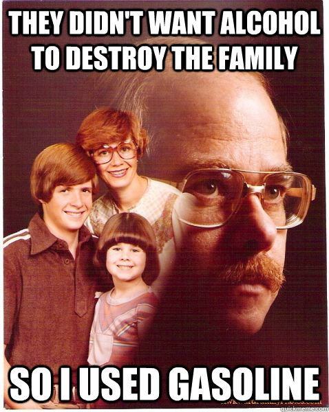 They didn't want alcohol to destroy the family So I used gasoline - They didn't want alcohol to destroy the family So I used gasoline  Vengeance Dad