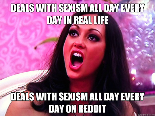 DEALS WITH SEXISM ALL DAY EVERY DAY IN REAL LIFE DEALS WITH SEXISM ALL DAY EVERY DAY ON REDDIT - DEALS WITH SEXISM ALL DAY EVERY DAY IN REAL LIFE DEALS WITH SEXISM ALL DAY EVERY DAY ON REDDIT  Feminist Nazi