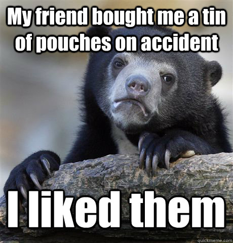 My friend bought me a tin of pouches on accident I liked them  - My friend bought me a tin of pouches on accident I liked them   Confession Bear