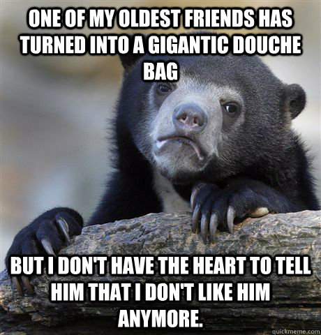 One of my oldest friends has turned into a gigantic douche bag But I don't have the heart to tell him that I don't like him anymore. - One of my oldest friends has turned into a gigantic douche bag But I don't have the heart to tell him that I don't like him anymore.  Confession Bear