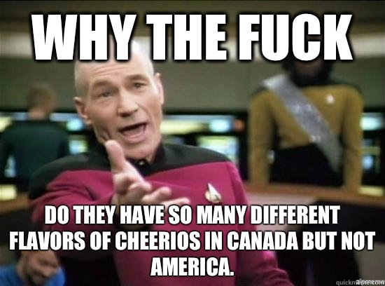 Why the fuck Do they have so many different flavors of Cheerios in Canada but not America. - Why the fuck Do they have so many different flavors of Cheerios in Canada but not America.  Annoyed Picard HD