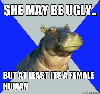 She may be ugly.. but at least its a female human  Skeptical Hippo