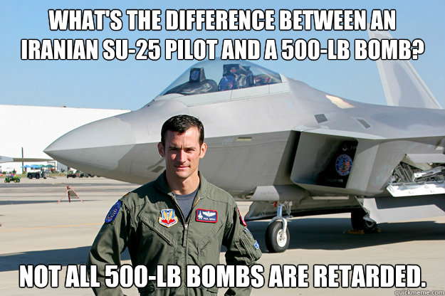 What's the difference between an Iranian SU-25 pilot and a 500-lb bomb? Not all 500-lb bombs are retarded.  Unimpressed F-22 Pilot