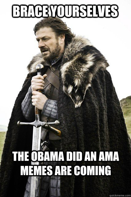 Brace yourselves the Obama did an ama memes are coming - Brace yourselves the Obama did an ama memes are coming  Brace yourselves... The Facebook Spam is coming