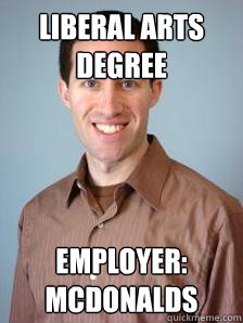 LIBERAL ARTS DEGREE EMPLOYER: MCDONALDS  Stupid Grad Student