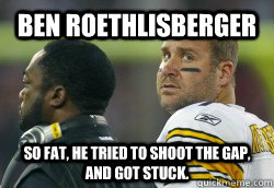 Ben Roethlisberger  So Fat, he tried to shoot the gap, and got stuck. - Ben Roethlisberger  So Fat, he tried to shoot the gap, and got stuck.  Fat Ben