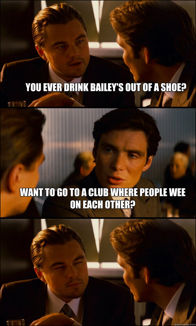 Ever drink baileys from a shoe
