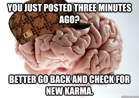 You just posted three minutes ago? Better go back and check for new karma.