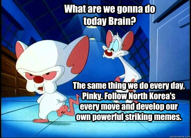 What are we gonna do today Brain? The same thing we do every day, Pinky. Follow North Korea's every move and develop our own powerful striking memes. - What are we gonna do today Brain? The same thing we do every day, Pinky. Follow North Korea's every move and develop our own powerful striking memes.  Pinky and the Brain
