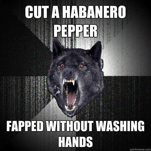 cut a habanero pepper fapped without washing hands - cut a habanero pepper fapped without washing hands  Insanity Wolf