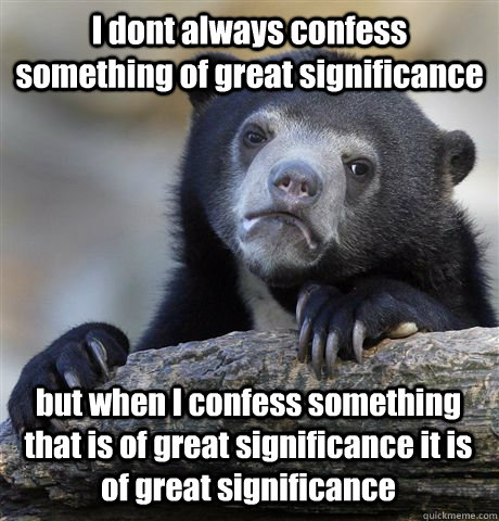 I dont always confess something of great significance but when I confess something that is of great significance it is of great significance - I dont always confess something of great significance but when I confess something that is of great significance it is of great significance  Confession Bear