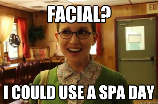 Facial? I could use a spa day - Facial? I could use a spa day  Sexually Oblivious Female