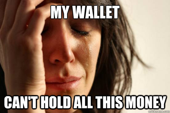 My wallet can't hold all this money - My wallet can't hold all this money  First World Problems