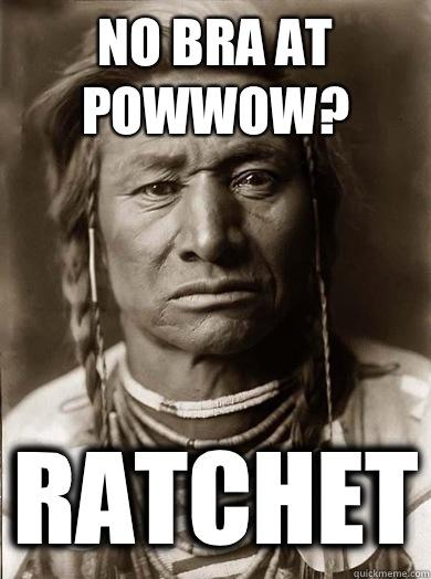 No bra at powwow? Ratchet - No bra at powwow? Ratchet  Unimpressed American Indian