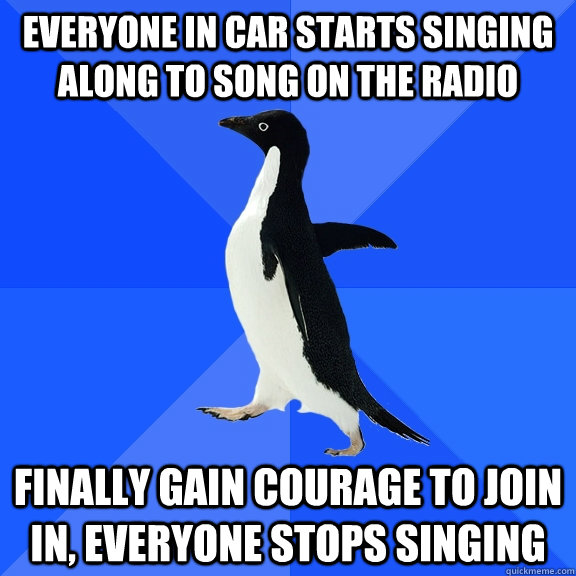 everyone in car starts singing along to song on the radio finally gain courage to join in, everyone stops singing - everyone in car starts singing along to song on the radio finally gain courage to join in, everyone stops singing  Socially Awkward Penguin