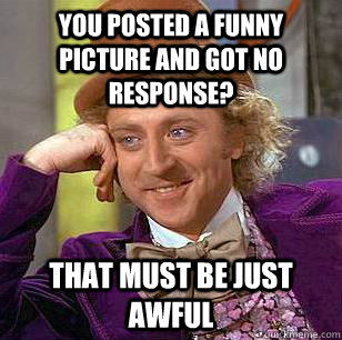 You posted a funny picture and got no response? That must be just awful - You posted a funny picture and got no response? That must be just awful  Condescending Wonka