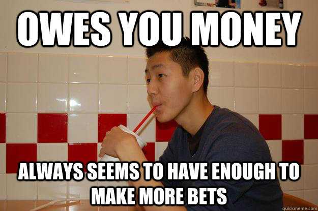 Owes you money always seems to have enough to make more bets