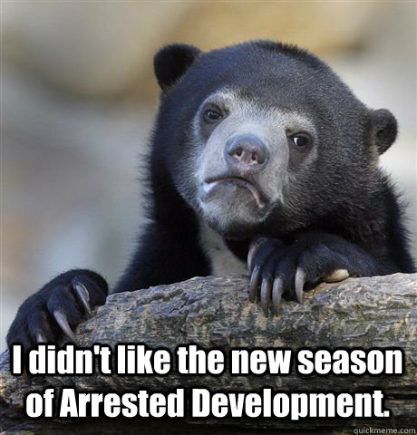 I didn't like the new season of Arrested Development. -  I didn't like the new season of Arrested Development.  Confession Bear