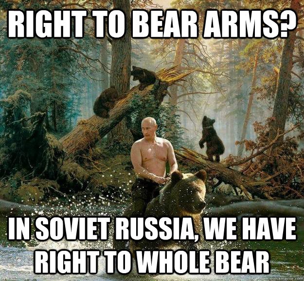 08d95f5082862faaaac46b0cbfa009e624314cb29e00ba6e79413dc3a357dcfb right to bear arms? in soviet russia, we have right to whole bear,The Right To Bear Arms Meme