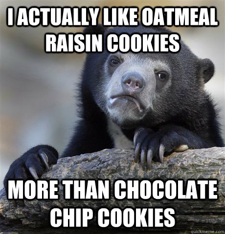 I actually like oatmeal raisin cookies more than chocolate chip cookies - I actually like oatmeal raisin cookies more than chocolate chip cookies  Confession Bear