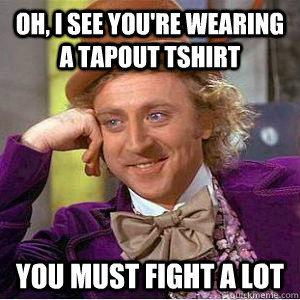 Oh, I see you're wearing a Tapout tshirt you must fight a lot