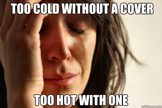 too cold without a cover too hot with one -  too cold without a cover too hot with one  First World Problems