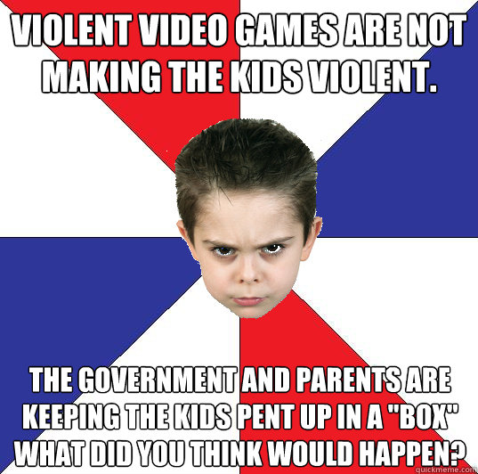 violent video games are not making the kids violent. The government and parents are keeping the kids pent up in a
