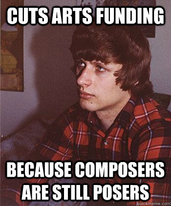cuts arts funding because composers are still posers