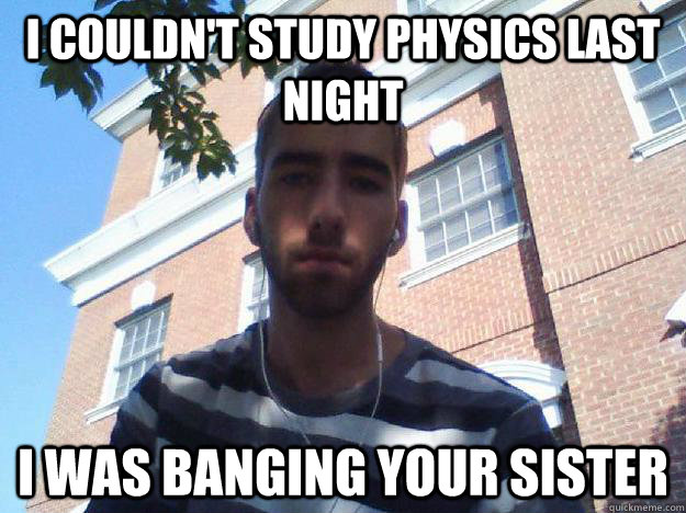 I couldn't study physics last night I was banging your sister  New College Freshman