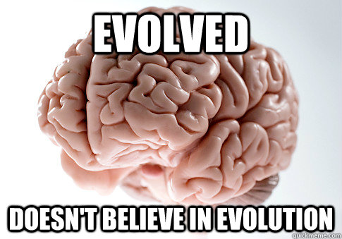 Evolved Doesn't believe in evolution - Evolved Doesn't believe in evolution  Scumbag Brain