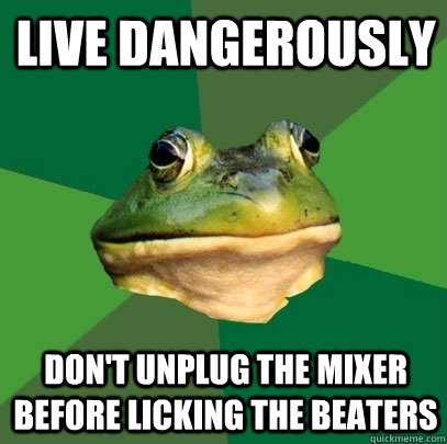 live dangerously  don't unplug the mixer before licking the beaters  - live dangerously  don't unplug the mixer before licking the beaters   Foul Bachelor Frog