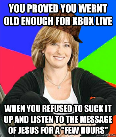 You proved you wernt old enough for xbox live when you refused to suck it up and listen to the message of jesus for a